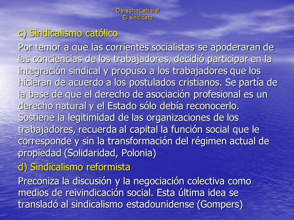 Derecho Laboral El sindicato c) Sindicalismo católico Por temor a que las corrientes socialistas se apoderaran de las conciencias de los trabajadores,