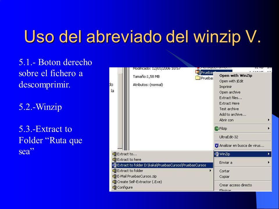 Uso del abreviado del winzip V. 5.1.- Boton derecho sobre el fichero a descomprimir. 5.2.-Winzip 5.3.-Extract to Folder Ruta que sea