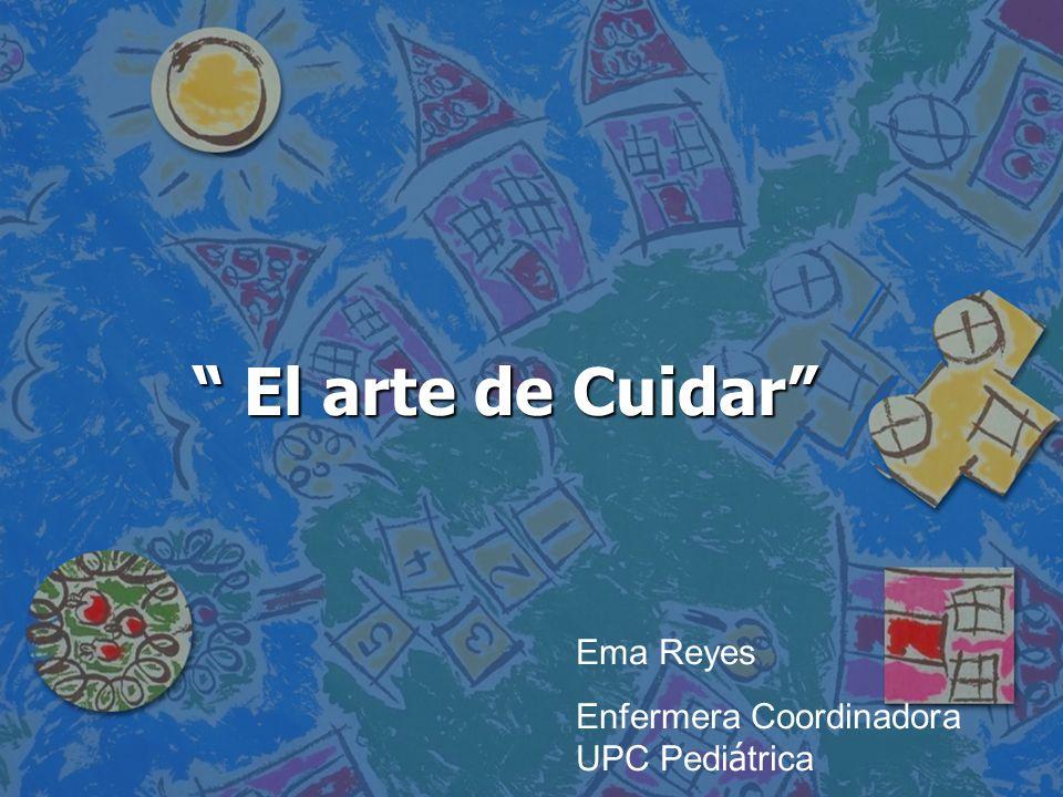 El arte de Cuidar El arte de Cuidar Ema Reyes Enfermera Coordinadora UPC Pedi á trica