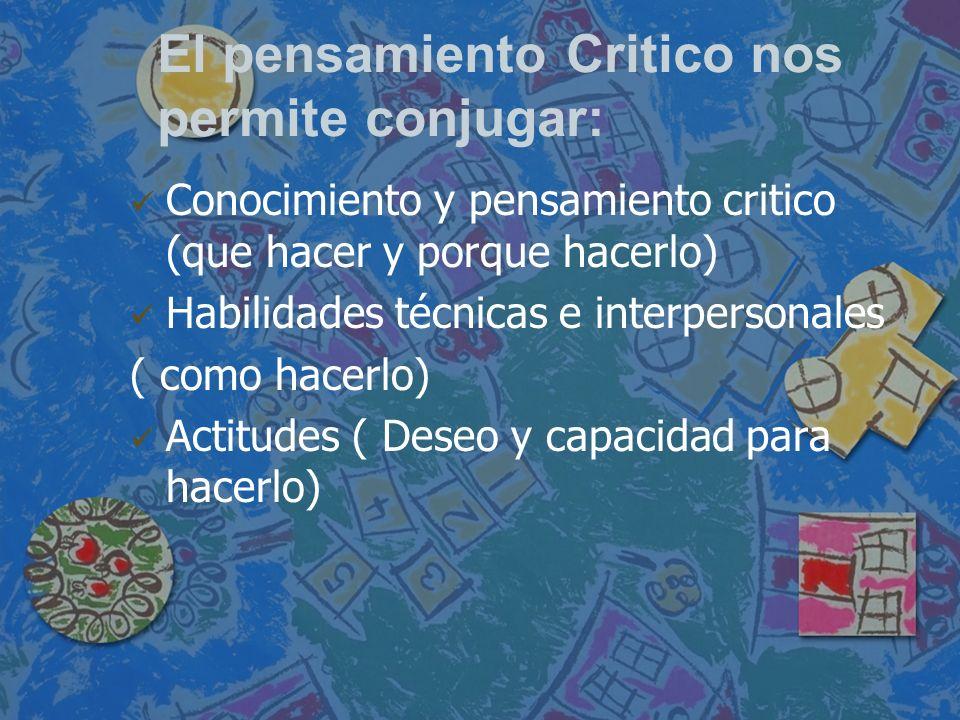 El pensamiento Critico nos permite conjugar: Conocimiento y pensamiento critico (que hacer y porque hacerlo) Habilidades técnicas e interpersonales (