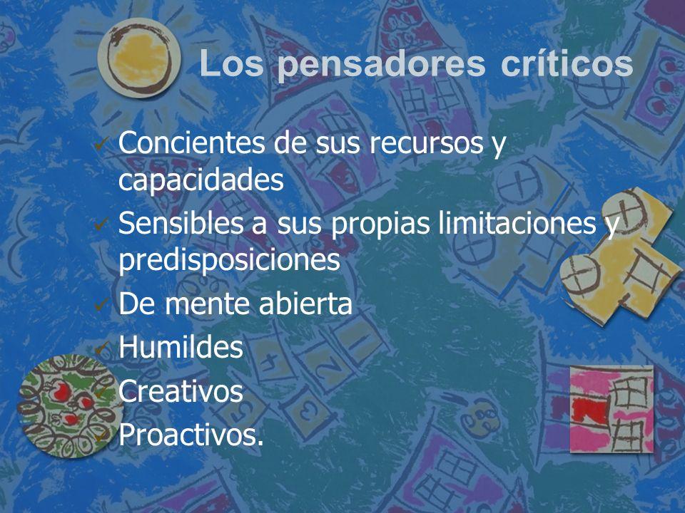 Los pensadores críticos Concientes de sus recursos y capacidades Sensibles a sus propias limitaciones y predisposiciones De mente abierta Humildes Cre