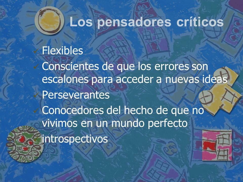 Los pensadores críticos Flexibles Conscientes de que los errores son escalones para acceder a nuevas ideas Perseverantes Conocedores del hecho de que
