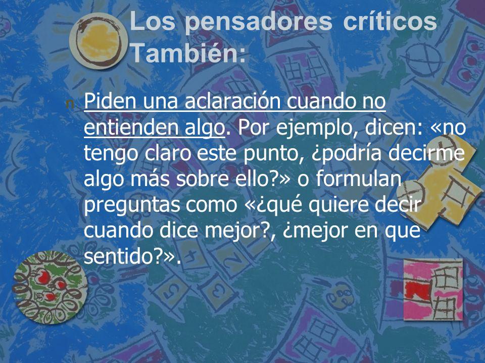 Los pensadores críticos También: n n Piden una aclaración cuando no entienden algo. Por ejemplo, dicen: «no tengo claro este punto, ¿podría decirme al