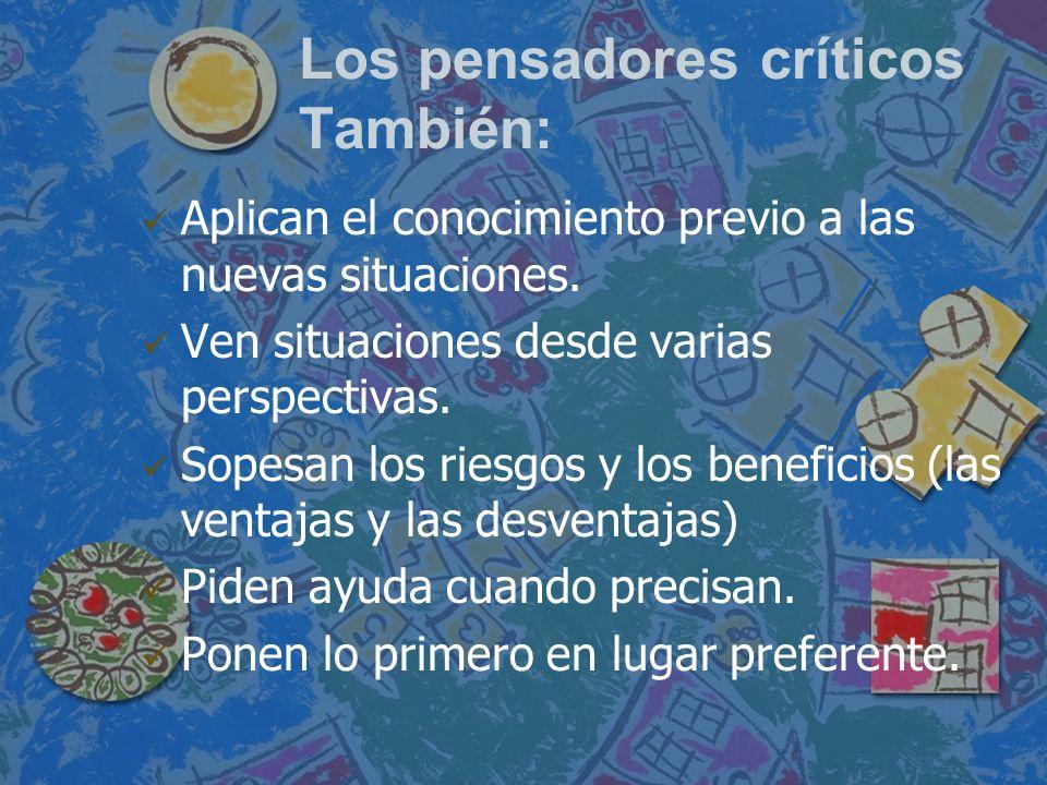 Los pensadores críticos También: Aplican el conocimiento previo a las nuevas situaciones. Ven situaciones desde varias perspectivas. Sopesan los riesg