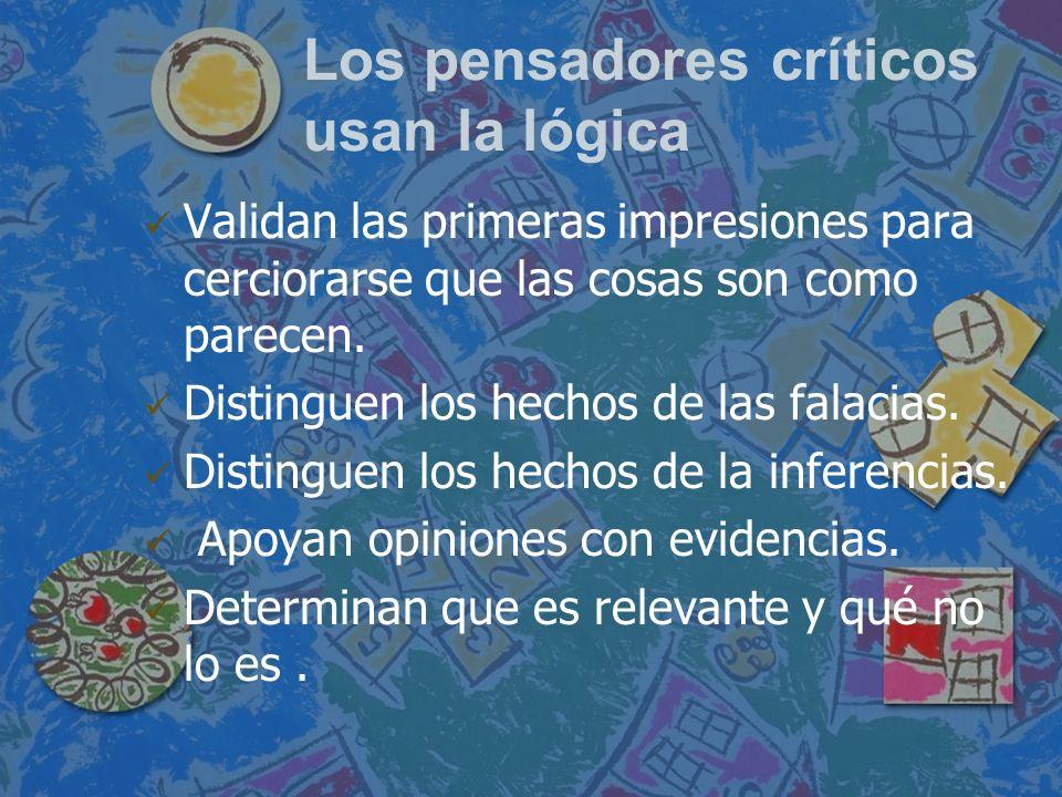Los pensadores críticos usan la lógica Validan las primeras impresiones para cerciorarse que las cosas son como parecen. Distinguen los hechos de las