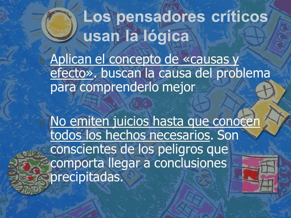 Los pensadores críticos usan la lógica n n Aplican el concepto de «causas y efecto». buscan la causa del problema para comprenderlo mejor n n No emite