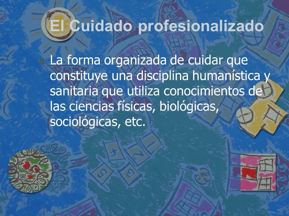 El Cuidado profesionalizado n n La forma organizada de cuidar que constituye una disciplina humanística y sanitaria que utiliza conocimientos de las c