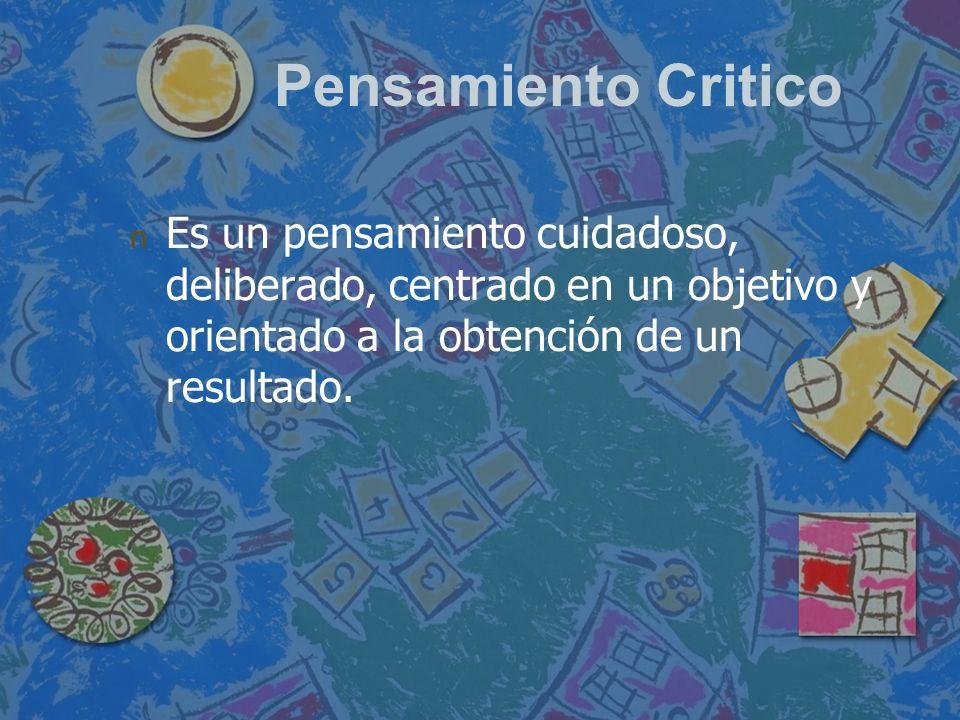 Pensamiento Critico n n Es un pensamiento cuidadoso, deliberado, centrado en un objetivo y orientado a la obtención de un resultado.
