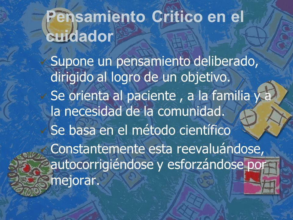 Pensamiento Critico en el cuidador Supone un pensamiento deliberado, dirigido al logro de un objetivo. Se orienta al paciente, a la familia y a la nec