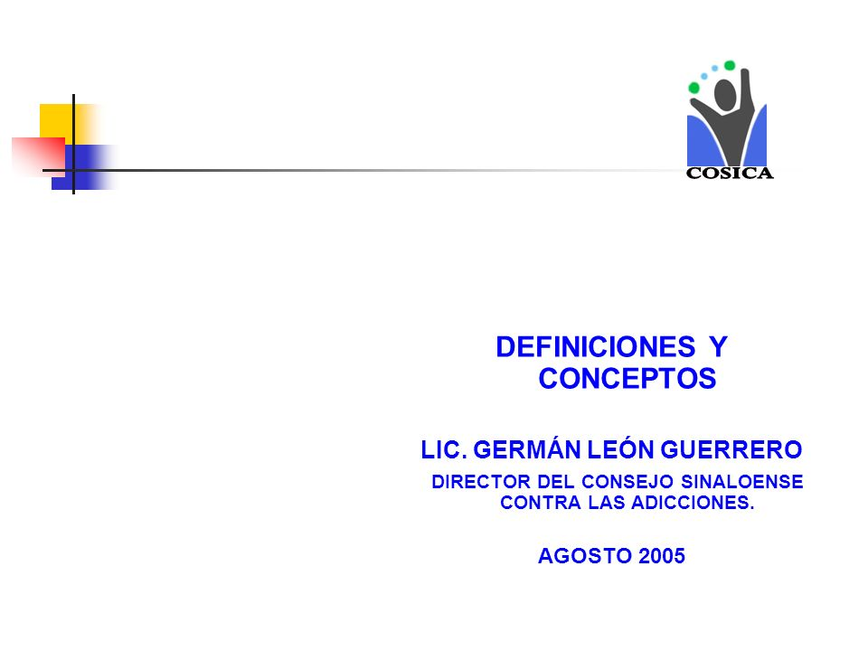 DEFINICIONES Y CONCEPTOS LIC. GERMÁN LEÓN GUERRERO DIRECTOR DEL CONSEJO SINALOENSE CONTRA LAS ADICCIONES. AGOSTO 2005