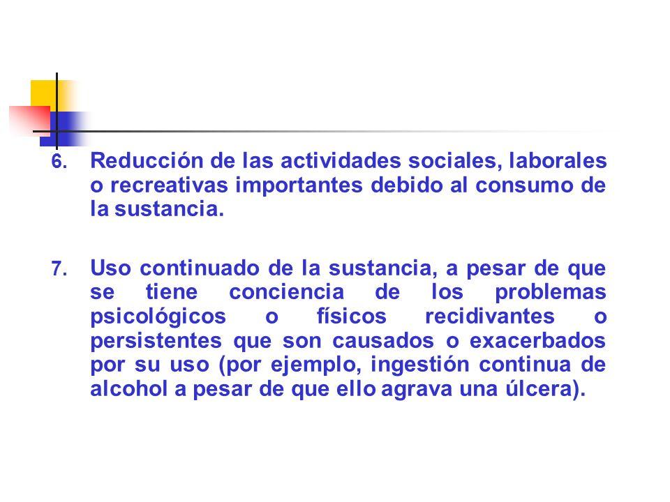 6. Reducción de las actividades sociales, laborales o recreativas importantes debido al consumo de la sustancia. 7. Uso continuado de la sustancia, a
