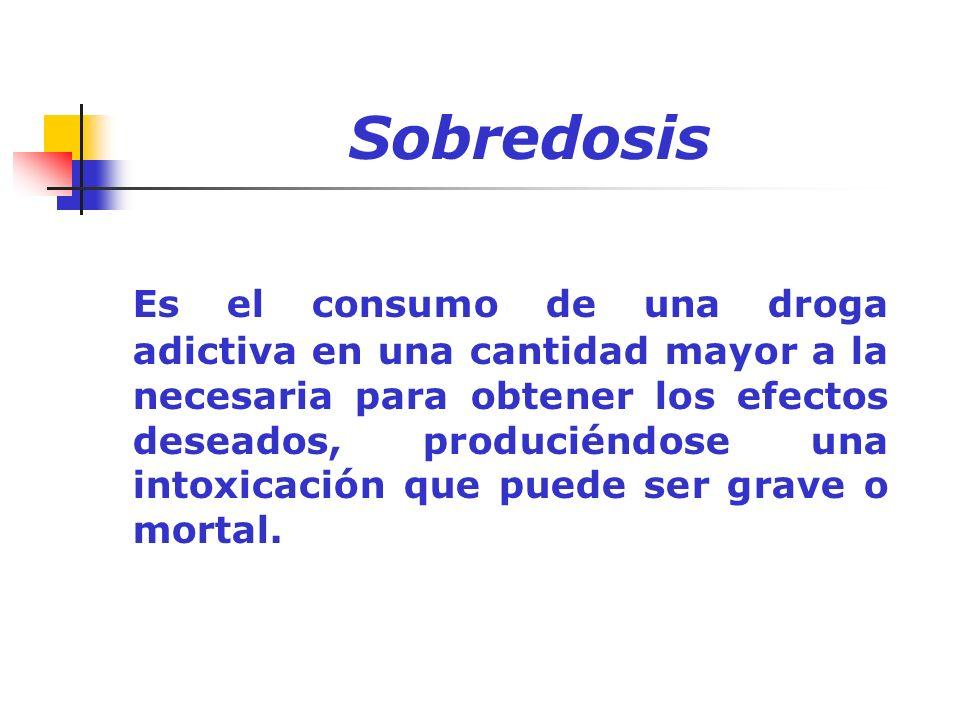 Sobredosis Es el consumo de una droga adictiva en una cantidad mayor a la necesaria para obtener los efectos deseados, produciéndose una intoxicación