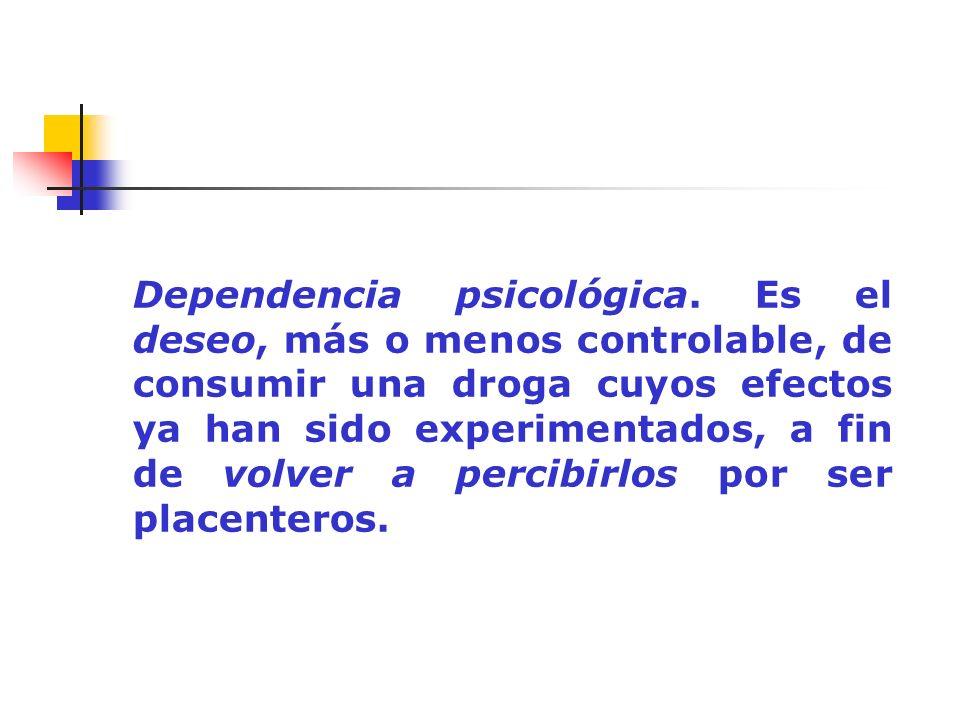 Dependencia psicológica. Es el deseo, más o menos controlable, de consumir una droga cuyos efectos ya han sido experimentados, a fin de volver a perci