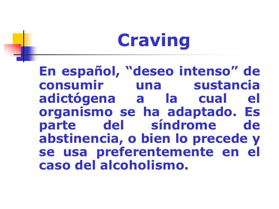 Craving En español, deseo intenso de consumir una sustancia adictógena a la cual el organismo se ha adaptado. Es parte del síndrome de abstinencia, o