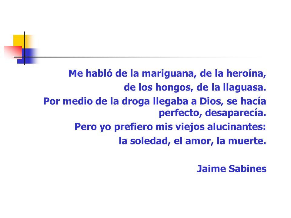 Me habló de la mariguana, de la heroína, de los hongos, de la llaguasa. Por medio de la droga llegaba a Dios, se hacía perfecto, desaparecía. Pero yo