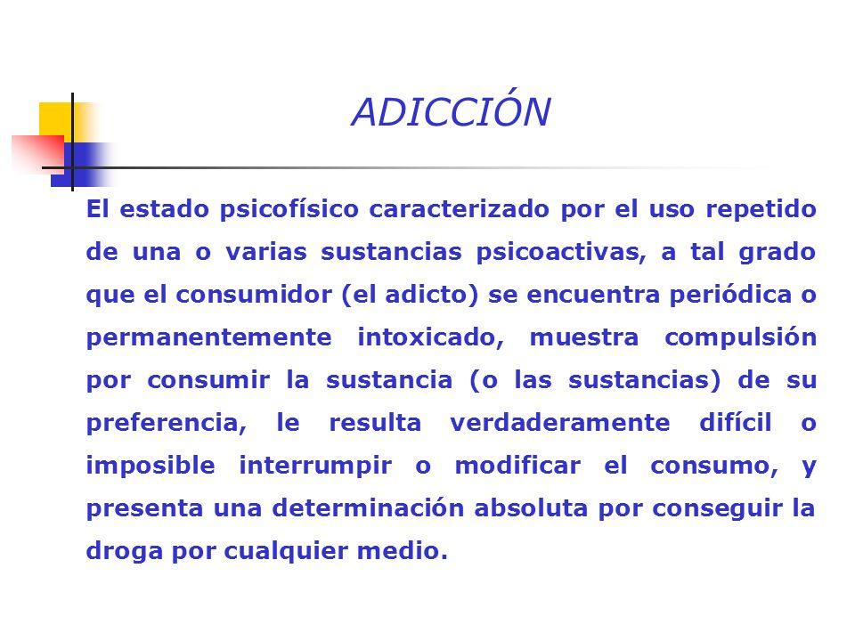 ADICCIÓN El estado psicofísico caracterizado por el uso repetido de una o varias sustancias psicoactivas, a tal grado que el consumidor (el adicto) se