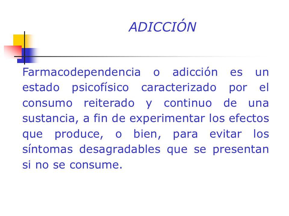 ADICCIÓN Farmacodependencia o adicción es un estado psicofísico caracterizado por el consumo reiterado y continuo de una sustancia, a fin de experimen