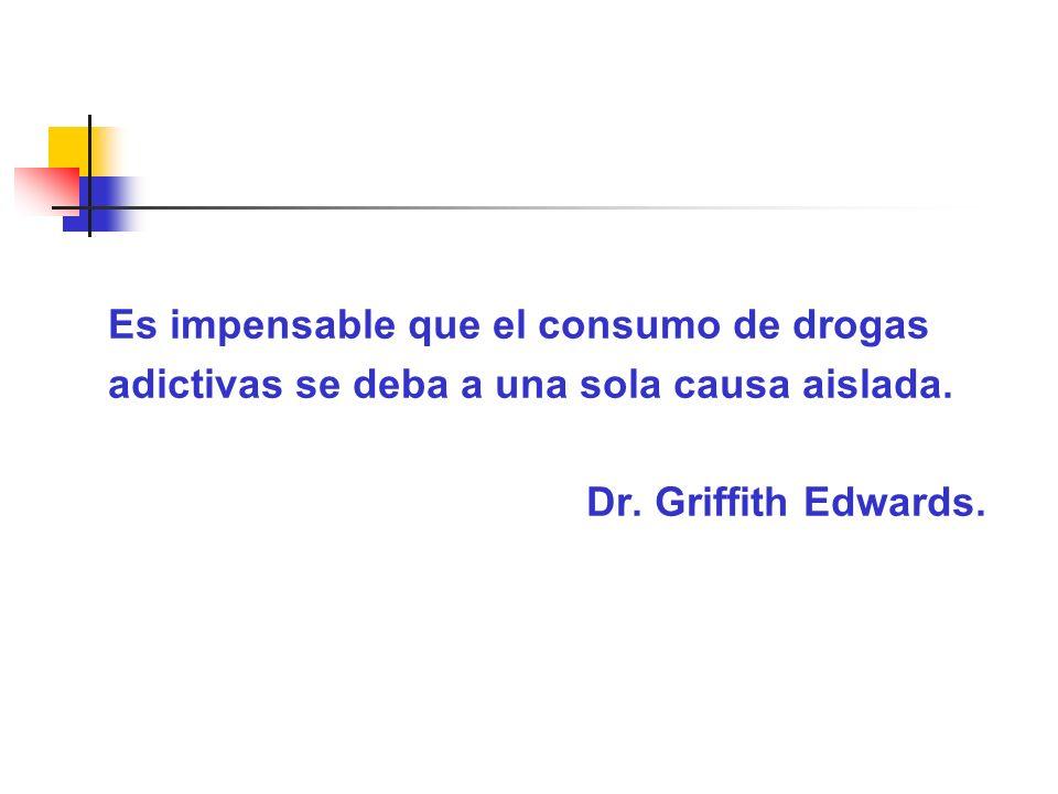 Es impensable que el consumo de drogas adictivas se deba a una sola causa aislada. Dr. Griffith Edwards.