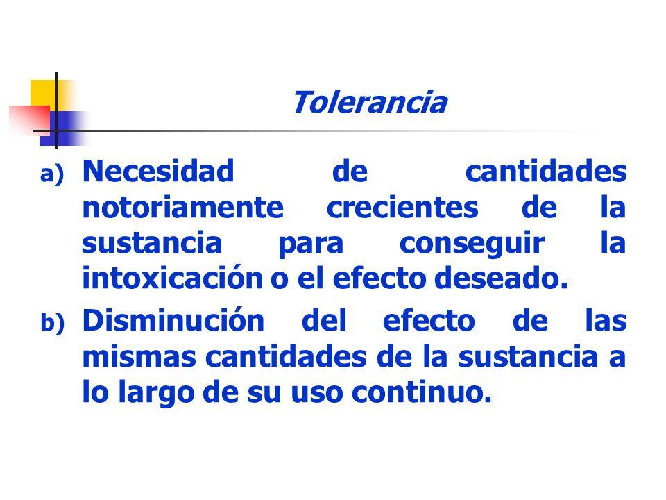 Tolerancia a) Necesidad de cantidades notoriamente crecientes de la sustancia para conseguir la intoxicación o el efecto deseado. b) Disminución del e