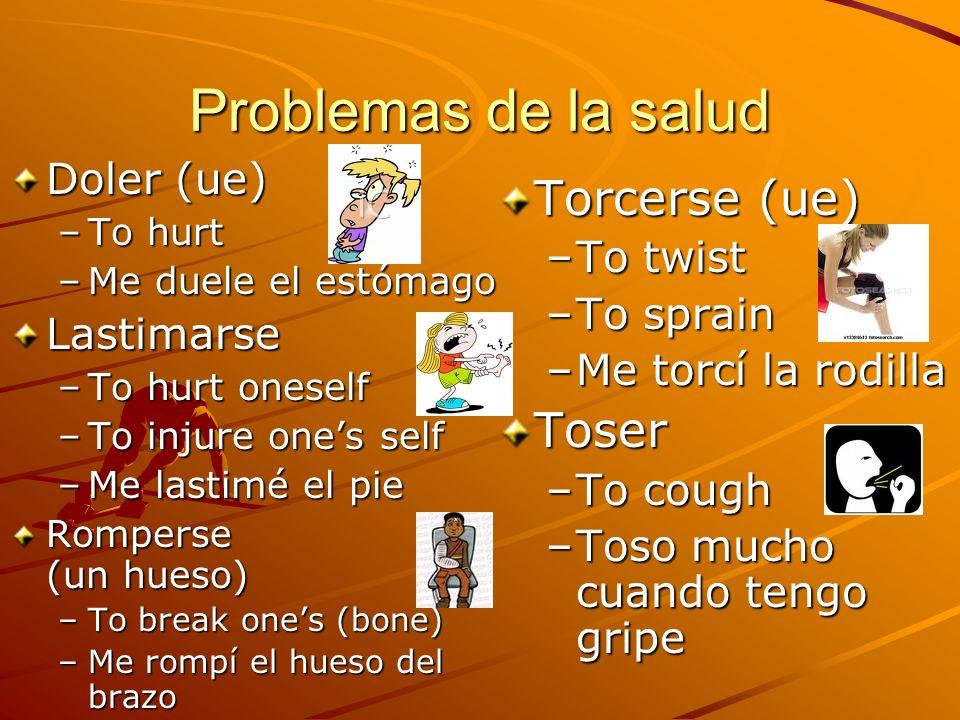 Problemas de la salud Doler (ue) –To hurt –Me duele el estómago Lastimarse –To hurt oneself –To injure ones self –Me lastimé el pie Romperse (un hueso) –To break ones (bone) –Me rompí el hueso del brazo Torcerse (ue) –To twist –To sprain –Me torcí la rodillaToser –To cough –Toso mucho cuando tengo gripe