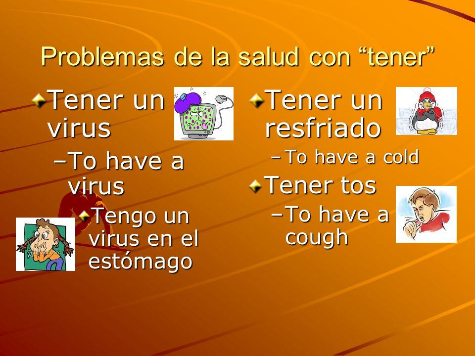 Problemas de la salud con tener Tener un virus –To have a virus Tengo un virus en el estómago Tener un resfriado –To have a cold Tener tos –To have a cough
