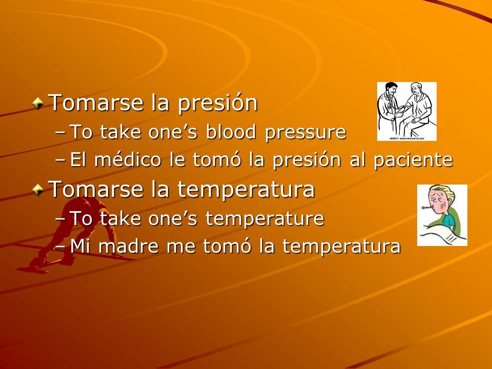 Tomarse la presión –To take ones blood pressure –El médico le tomó la presión al paciente Tomarse la temperatura –To take ones temperature –Mi madre m