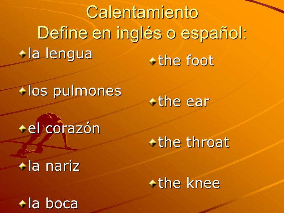Calentamiento What are the following: la lengua –The tongue los pulmones –The lungs el corazón –heart la nariz –nose la boca –The mouth the foot –El pie the ear –La oreja –El oído the throat –La garganta the knee –La rodilla