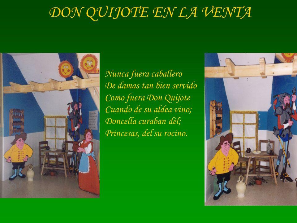 DON QUIJOTE EN LA VENTA Nunca fuera caballero De damas tan bien servido Como fuera Don Quijote Cuando de su aldea vino; Doncella curaban dél; Princesa