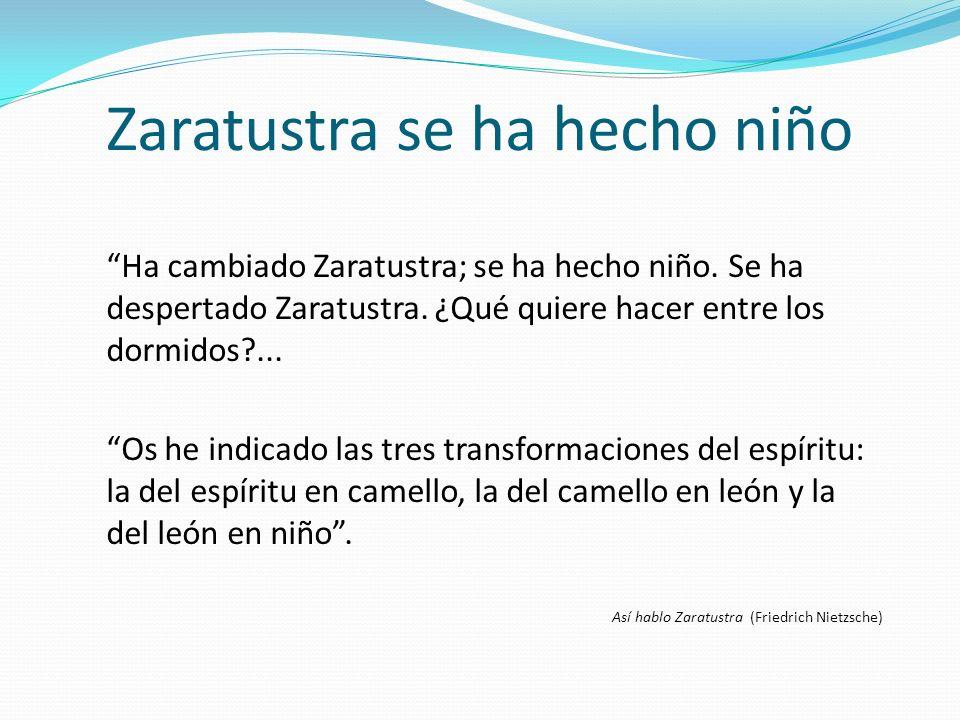 Zaratustra se ha hecho niño Ha cambiado Zaratustra; se ha hecho niño. Se ha despertado Zaratustra. ¿Qué quiere hacer entre los dormidos?... Os he indi