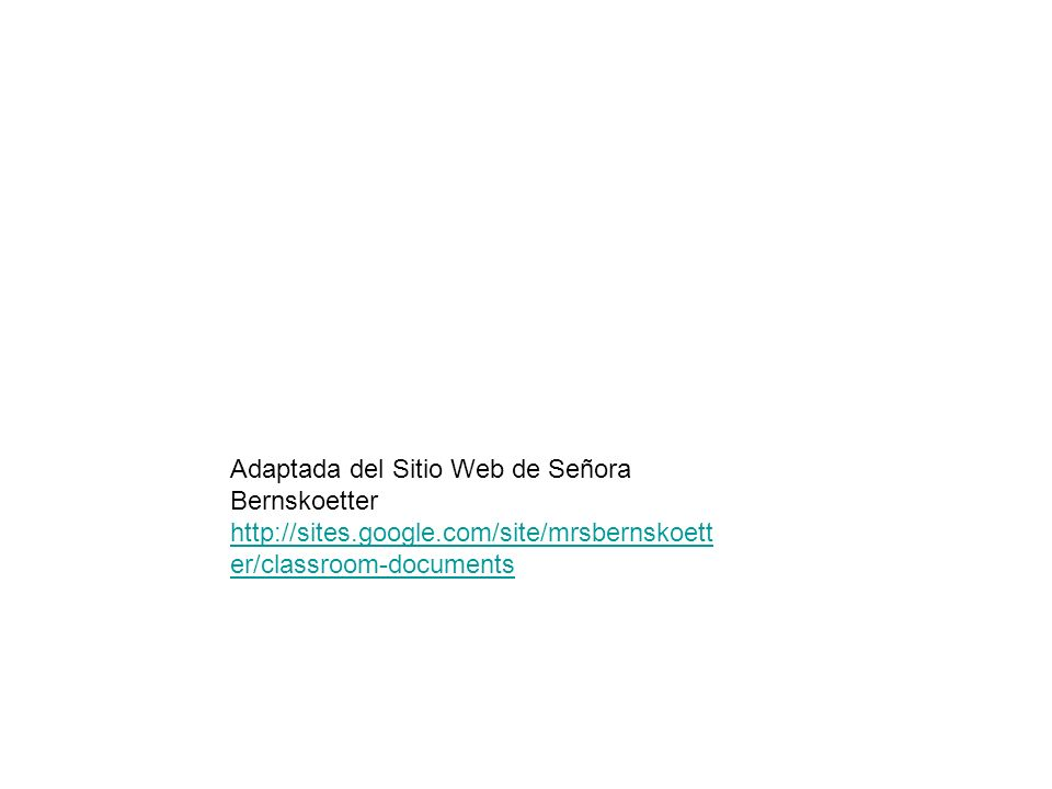 Adaptada del Sitio Web de Señora Bernskoetter http://sites.google.com/site/mrsbernskoett er/classroom-documents http://sites.google.com/site/mrsbernsk