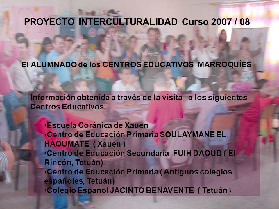 El ALUMNADO de los CENTROS EDUCATIVOS MARROQUÍES PROYECTO INTERCULTURALIDAD Curso 2007 / 08 Información obtenida a través de la visita a los siguientes Centros Educativos: Escuela Coránica de Xauen Centro de Educación Primaria SOULAYMANE EL HAOUMATE ( Xauen ) Centro de Educación Secundaria FUIH DAOUD ( El Rincón, Tetuán) Centro de Educación Primaria ( Antiguos colegios españoles, Tetuán) Colegio Español JACINTO BENAVENTE ( Tetuán )