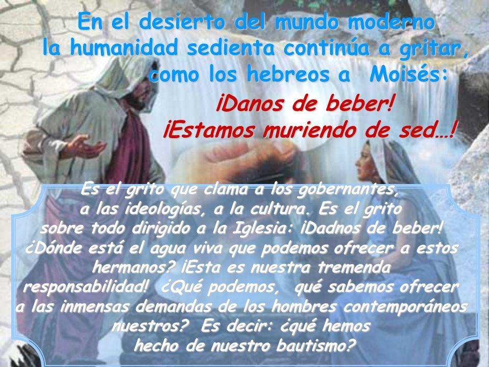 En el desierto del mundo moderno la humanidad sedienta continúa a gritar, como los hebreos a Moisés: Es el grito que clama a los gobernantes, a las id