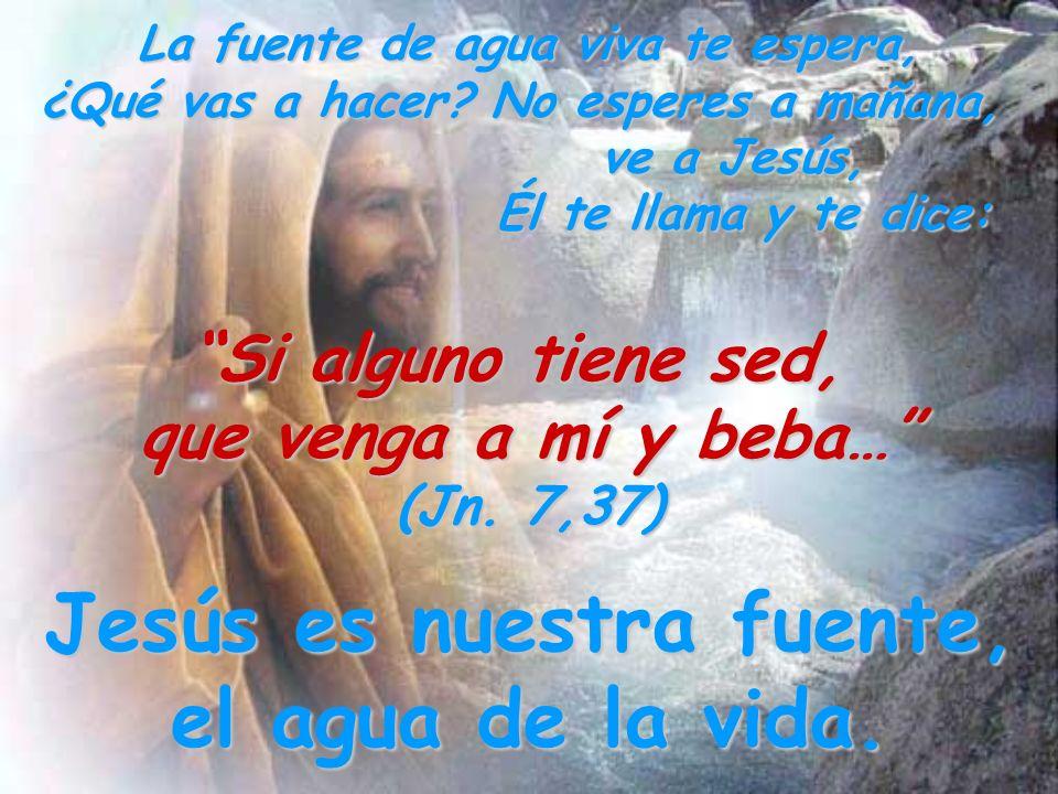 La fuente de agua viva te espera, ¿Qué vas a hacer? No esperes a mañana, ve a Jesús, Él te llama y te dice: Si alguno tiene sed, que venga a mí y beba