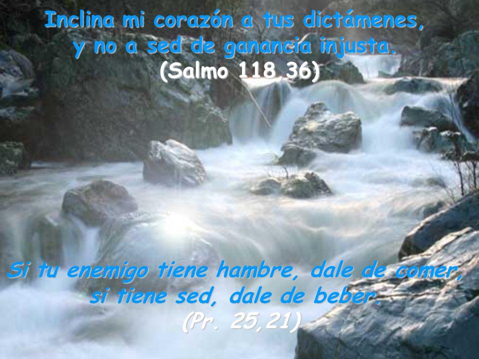 Inclina mi corazón a tus dictámenes, y no a sed de ganancia injusta. (Salmo 118,36) Si tu enemigo tiene hambre, dale de comer, si tiene sed, dale de b