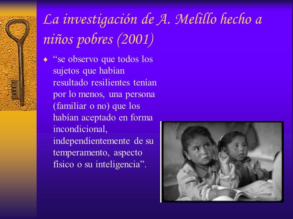La investigación de A. Melillo hecho a niños pobres (2001) se observo que todos los sujetos que habían resultado resilientes tenían por lo menos, una
