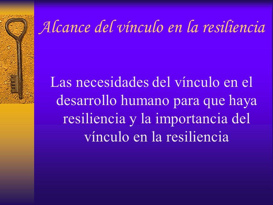 Alcance del vínculo en la resiliencia Las necesidades del vínculo en el desarrollo humano para que haya resiliencia y la importancia del vínculo en la