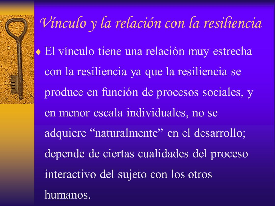 Vínculo y la relación con la resiliencia El vínculo tiene una relación muy estrecha con la resiliencia ya que la resiliencia se produce en función de