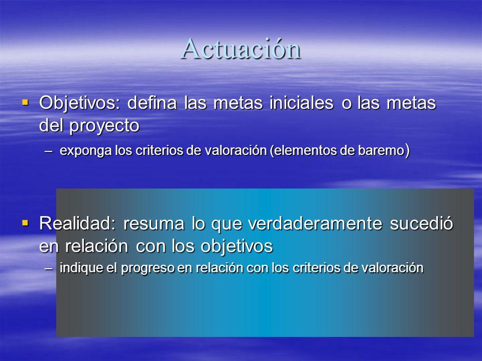 Actuación Objetivos: defina las metas iniciales o las metas del proyecto Objetivos: defina las metas iniciales o las metas del proyecto –exponga los c
