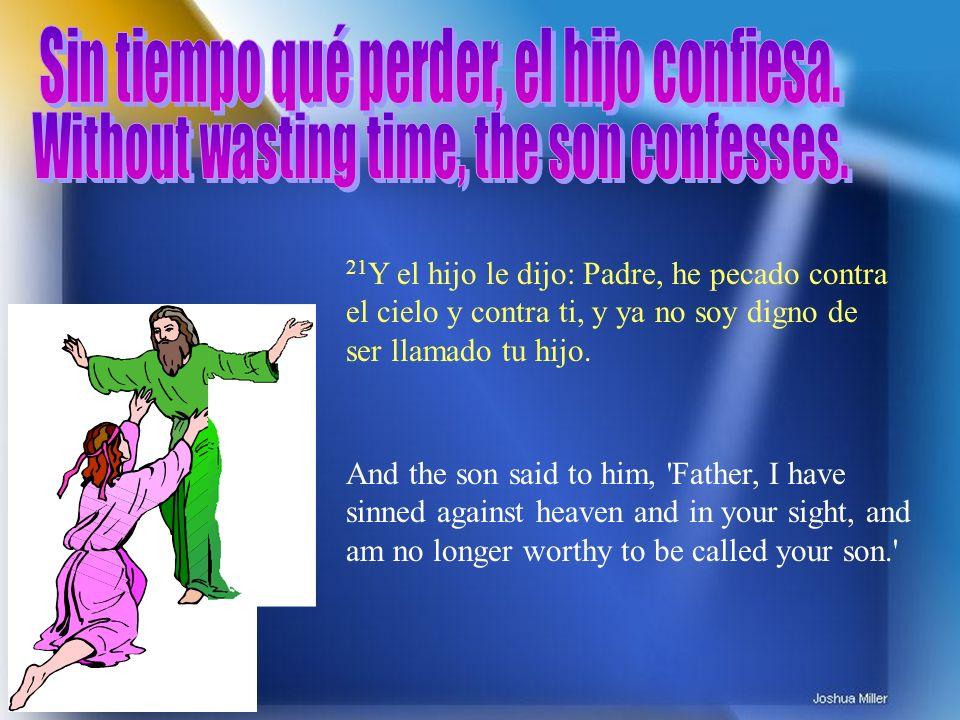 21 Y el hijo le dijo: Padre, he pecado contra el cielo y contra ti, y ya no soy digno de ser llamado tu hijo. And the son said to him, 'Father, I have