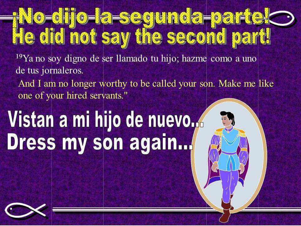 19 Ya no soy digno de ser llamado tu hijo; hazme como a uno de tus jornaleros. And I am no longer worthy to be called your son. Make me like one of yo