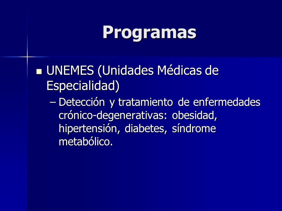 Programas UNEMES (Unidades Médicas de Especialidad) UNEMES (Unidades Médicas de Especialidad) –Detección y tratamiento de enfermedades crónico-degener