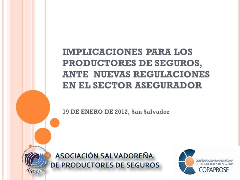 IMPLICACIONES PARA LOS PRODUCTORES DE SEGUROS, ANTE NUEVAS REGULACIONES EN EL SECTOR ASEGURADOR 19 DE ENERO DE 2012, San Salvador