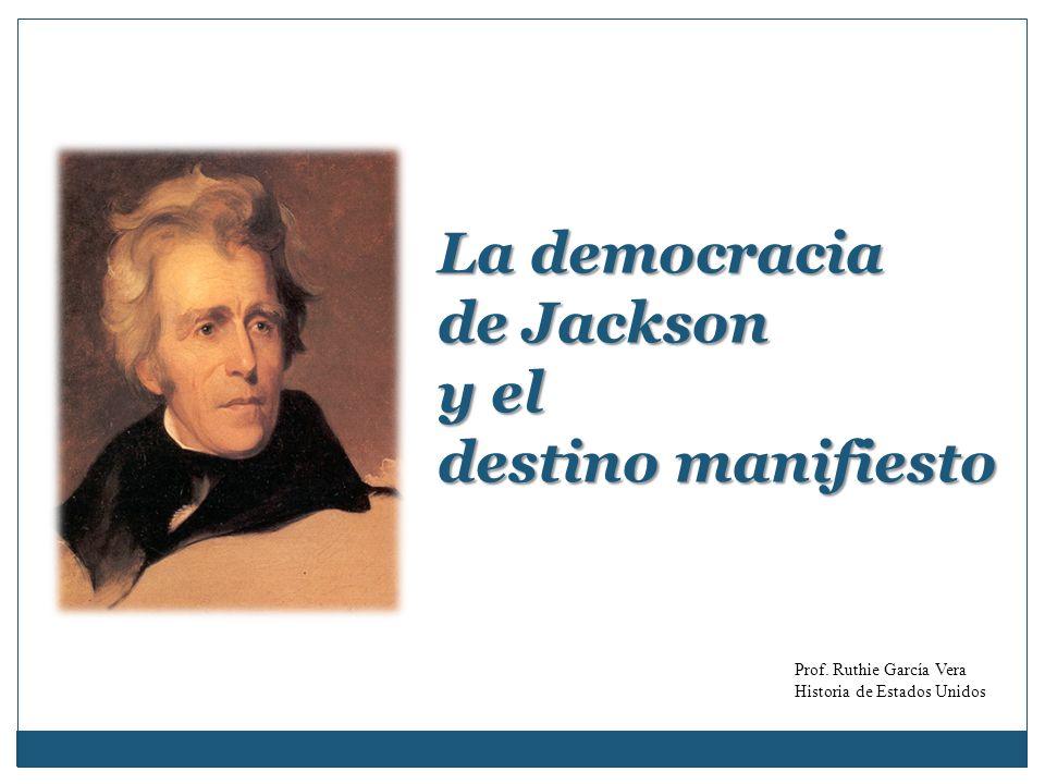 La democracia de Jackson y el destino manifiesto Prof. Ruthie García Vera Historia de Estados Unidos