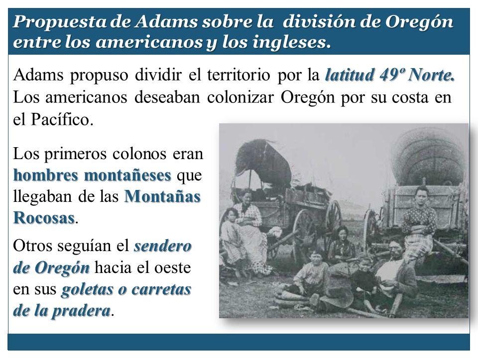 latitud 49º Norte. Adams propuso dividir el territorio por la latitud 49º Norte. Los americanos deseaban colonizar Oregón por su costa en el Pacífico.