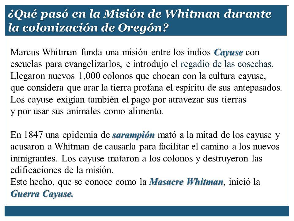 ¿Qué pasó en la Misión de Whitman durante la colonización de Oregón? Cayuse Marcus Whitman funda una misión entre los indios Cayuse con escuelas para