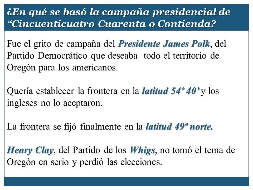 ¿En qué se basó la campaña presidencial de Cincuenticuatro Cuarenta o Contienda? Presidente James Polk Fue el grito de campaña del Presidente James Po
