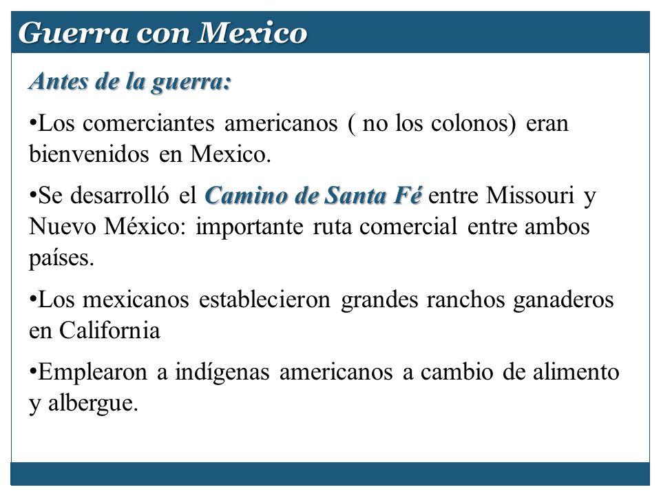 Guerra con Mexico Antes de la guerra: Los comerciantes americanos ( no los colonos) eran bienvenidos en Mexico. Camino de Santa Fé Se desarrolló el Ca