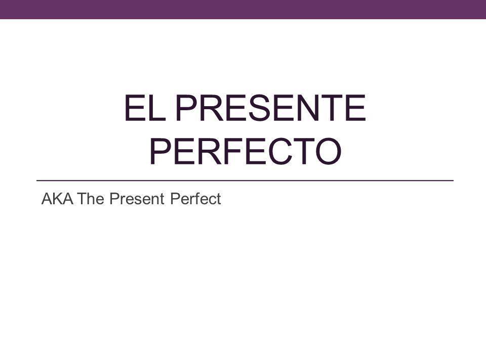 EL PRESENTE PERFECTO AKA The Present Perfect