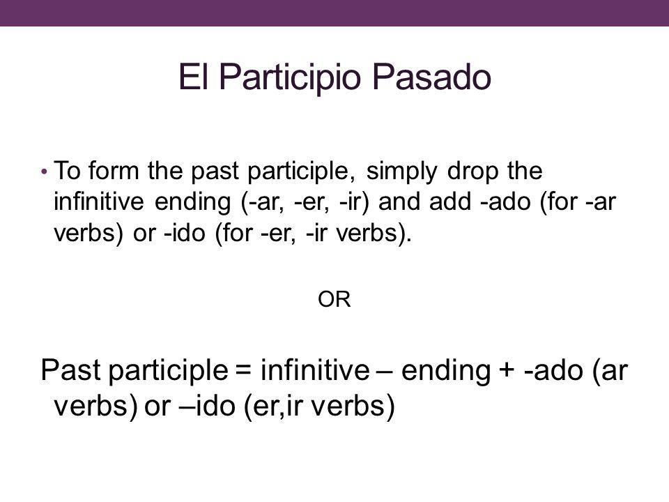 El Participio Pasado To form the past participle, simply drop the infinitive ending (-ar, -er, -ir) and add -ado (for -ar verbs) or -ido (for -er, -ir