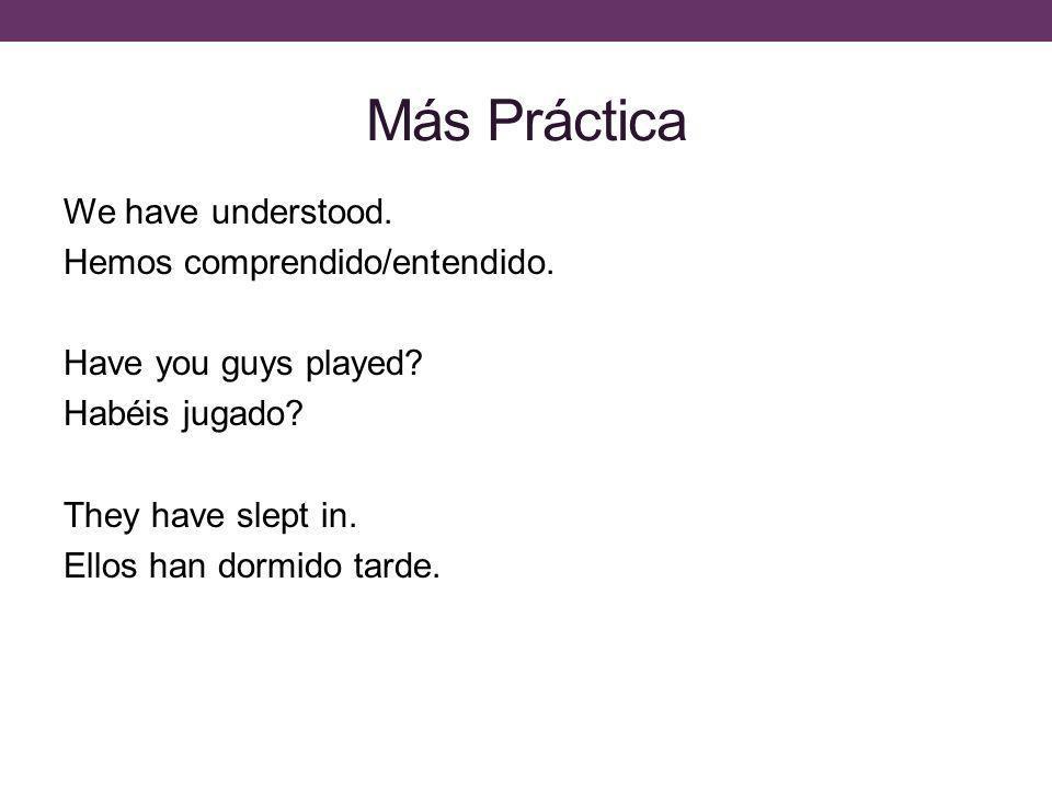 Más Práctica We have understood. Hemos comprendido/entendido. Have you guys played? Habéis jugado? They have slept in. Ellos han dormido tarde.